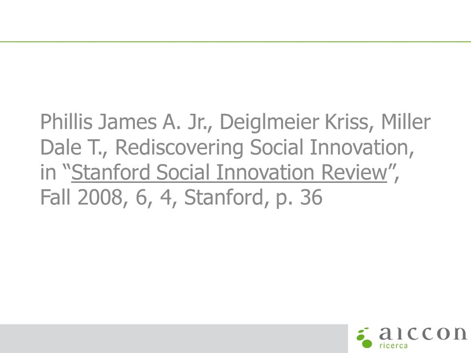 Phillis James A. Jr., Deiglmeier Kriss, Miller Dale T., Rediscovering Social Innovation, in Stanford Social Innovation Review, Fall 2008, 6, 4, Stanfo
