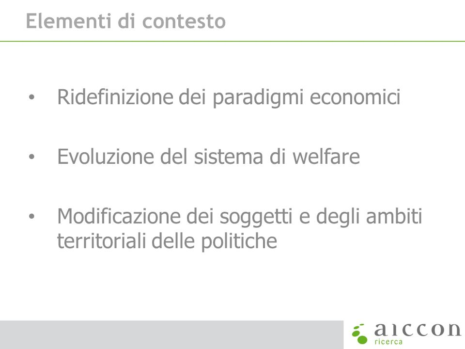 Elementi di contesto Ridefinizione dei paradigmi economici Evoluzione del sistema di welfare Modificazione dei soggetti e degli ambiti territoriali de