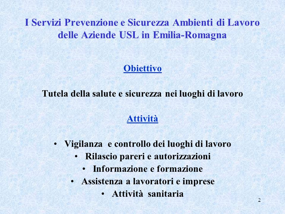 2 I Servizi Prevenzione e Sicurezza Ambienti di Lavoro delle Aziende USL in Emilia-Romagna Obiettivo Tutela della salute e sicurezza nei luoghi di lav