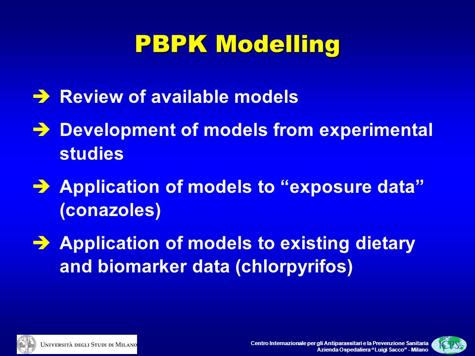 Centro Internazionale per gli Antiparassitari e la Prevenzione Sanitaria Azienda Ospedaliera Luigi Sacco - Milano PBPK Modelling Review of available models Development of models from experimental studies Application of models to exposure data (conazoles) Application of models to existing dietary and biomarker data (chlorpyrifos)
