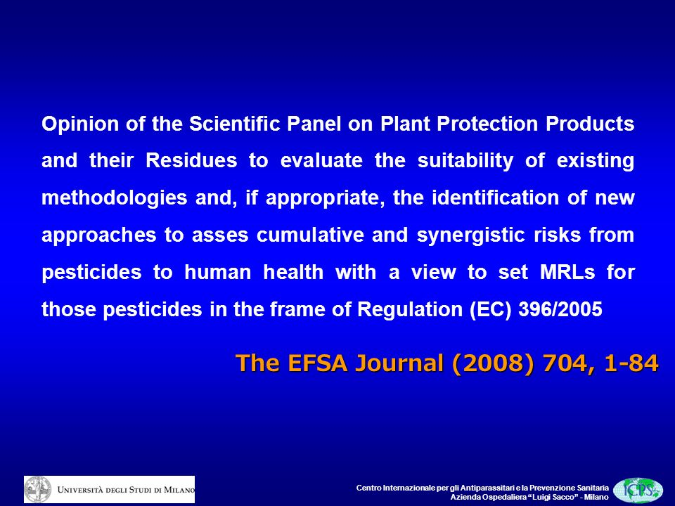 Centro Internazionale per gli Antiparassitari e la Prevenzione Sanitaria Azienda Ospedaliera Luigi Sacco - Milano Opinion of the Scientific Panel on Plant Protection Products and their Residues to evaluate the suitability of existing methodologies and, if appropriate, the identification of new approaches to asses cumulative and synergistic risks from pesticides to human health with a view to set MRLs for those pesticides in the frame of Regulation (EC) 396/2005 The EFSA Journal (2008) 704, 1-84