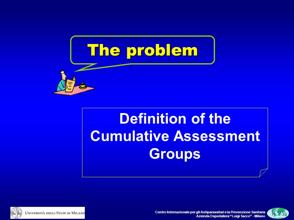 Centro Internazionale per gli Antiparassitari e la Prevenzione Sanitaria Azienda Ospedaliera Luigi Sacco - Milano The problem Definition of the Cumulative Assessment Groups