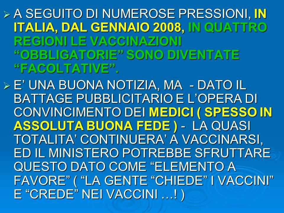 A SEGUITO DI NUMEROSE PRESSIONI, IN ITALIA, DAL GENNAIO 2008, IN QUATTRO REGIONI LE VACCINAZIONI OBBLIGATORIE SONO DIVENTATE FACOLTATIVE. A SEGUITO DI