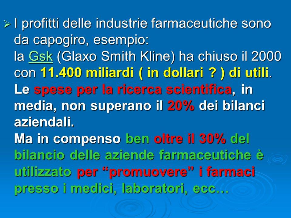 I profitti delle industrie farmaceutiche sono da capogiro, esempio: la Gsk (Glaxo Smith Kline) ha chiuso il 2000 con 11.400 miliardi ( in dollari ? )