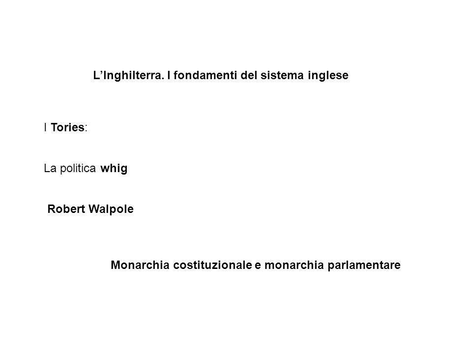 LInghilterra. I fondamenti del sistema inglese I Tories: La politica whig Robert Walpole Monarchia costituzionale e monarchia parlamentare