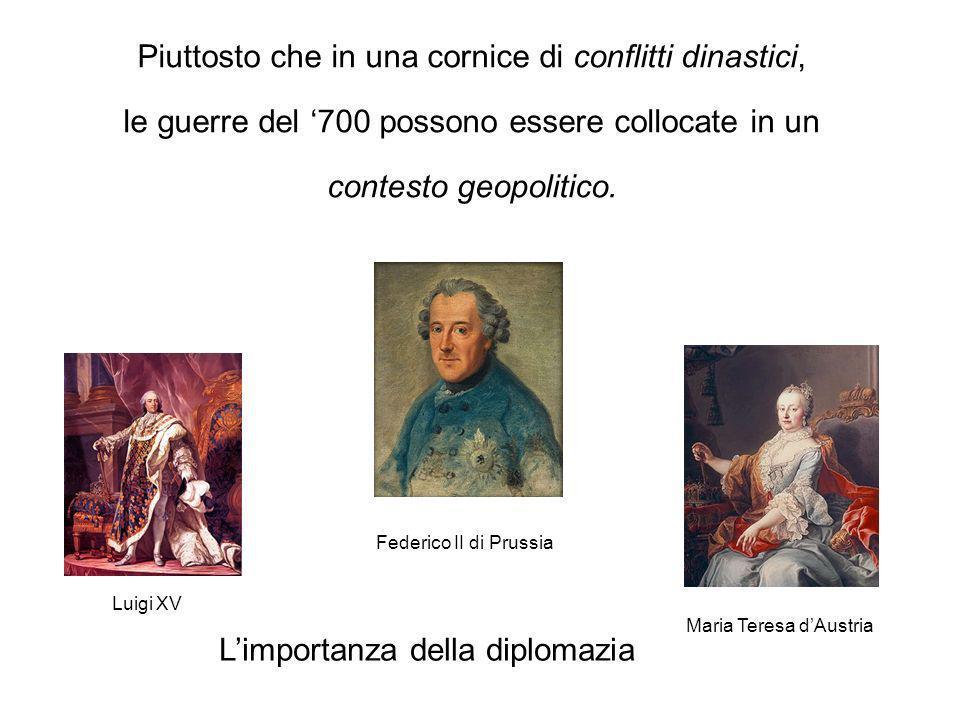 Piuttosto che in una cornice di conflitti dinastici, le guerre del 700 possono essere collocate in un contesto geopolitico. Luigi XV Maria Teresa dAus