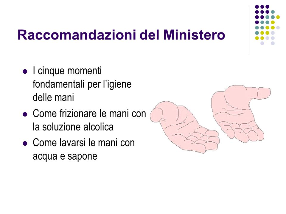 Raccomandazioni del Ministero I cinque momenti fondamentali per ligiene delle mani Come frizionare le mani con la soluzione alcolica Come lavarsi le m