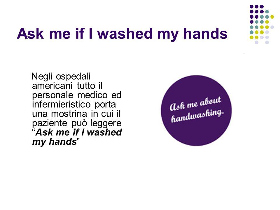 Ask me if I washed my hands Negli ospedali americani tutto il personale medico ed infermieristico porta una mostrina in cui il paziente può leggereAsk
