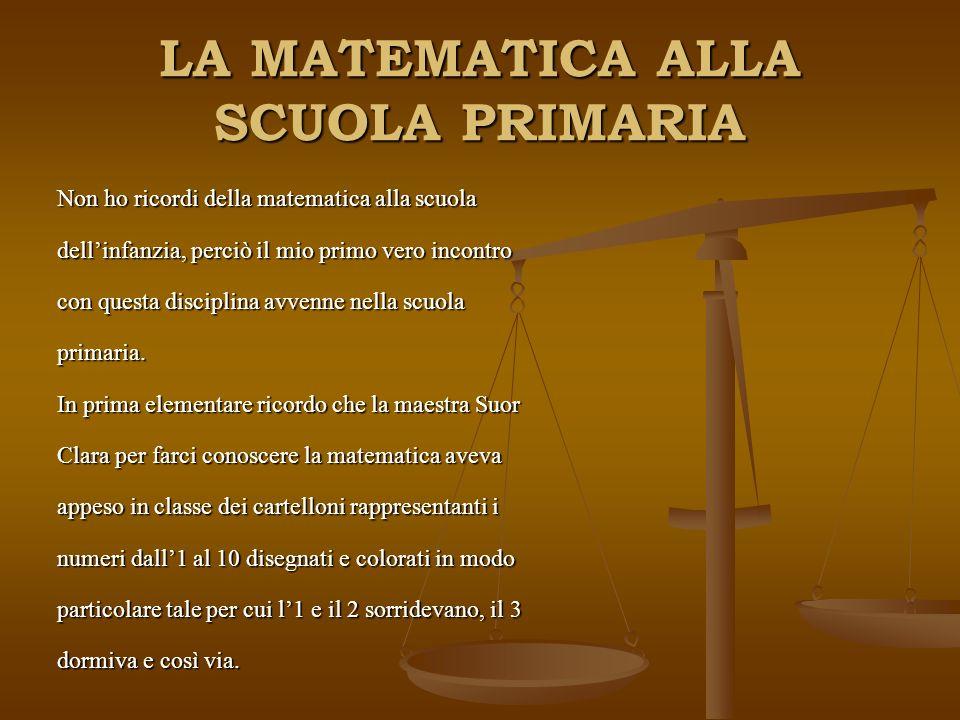 LA MATEMATICA ALLA SCUOLA PRIMARIA Non ho ricordi della matematica alla scuola dellinfanzia, perciò il mio primo vero incontro con questa disciplina avvenne nella scuola primaria.