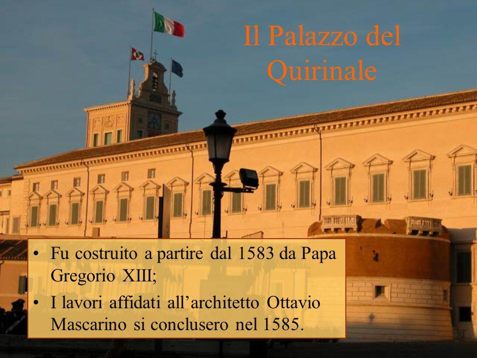 Il Palazzo del Quirinale Fu costruito a partire dal 1583 da Papa Gregorio XIII; I lavori affidati allarchitetto Ottavio Mascarino si conclusero nel 15