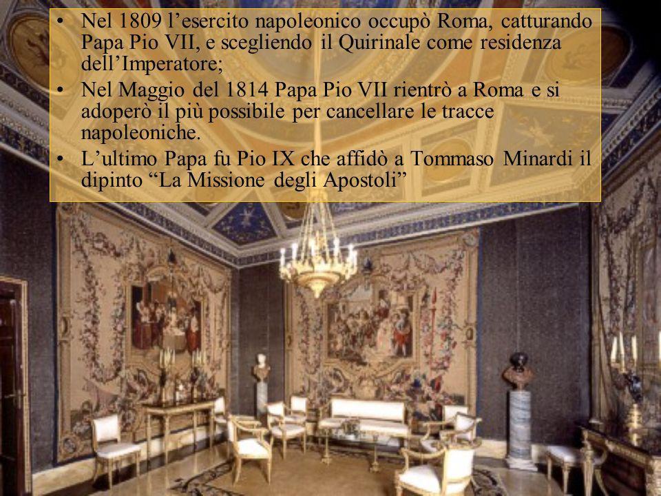 Nel 1809 lesercito napoleonico occupò Roma, catturando Papa Pio VII, e scegliendo il Quirinale come residenza dellImperatore; Nel Maggio del 1814 Papa
