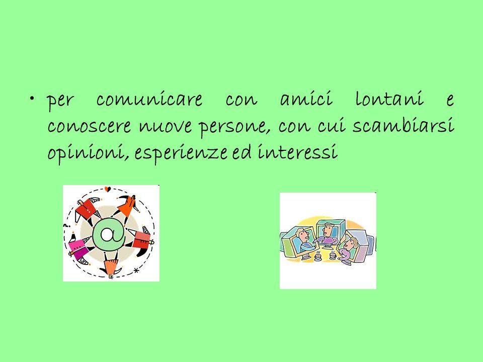 per comunicare con amici lontani e conoscere nuove persone, con cui scambiarsi opinioni, esperienze ed interessi
