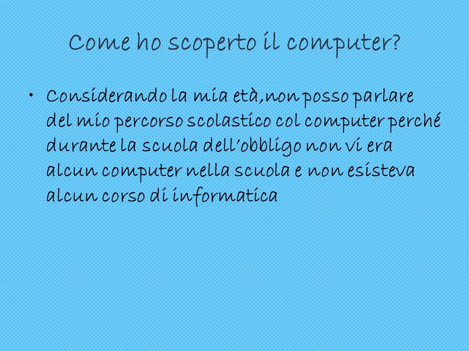 Come ho scoperto il computer? Considerando la mia età,non posso parlare del mio percorso scolastico col computer perché durante la scuola dellobbligo