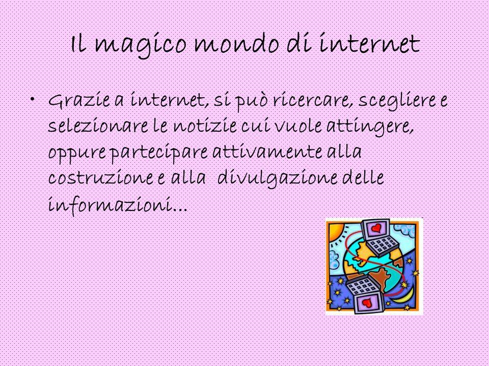 Il magico mondo di internet Grazie a internet, si può ricercare, scegliere e selezionare le notizie cui vuole attingere, oppure partecipare attivament