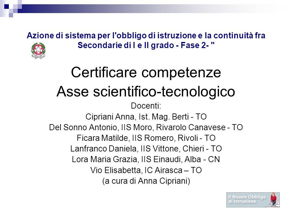 Azione di sistema per l obbligo di istruzione e la continuità fra Secondarie di I e II grado - Fase 2- Certificare competenze Asse scientifico-tecnologico Docenti: Cipriani Anna, Ist.