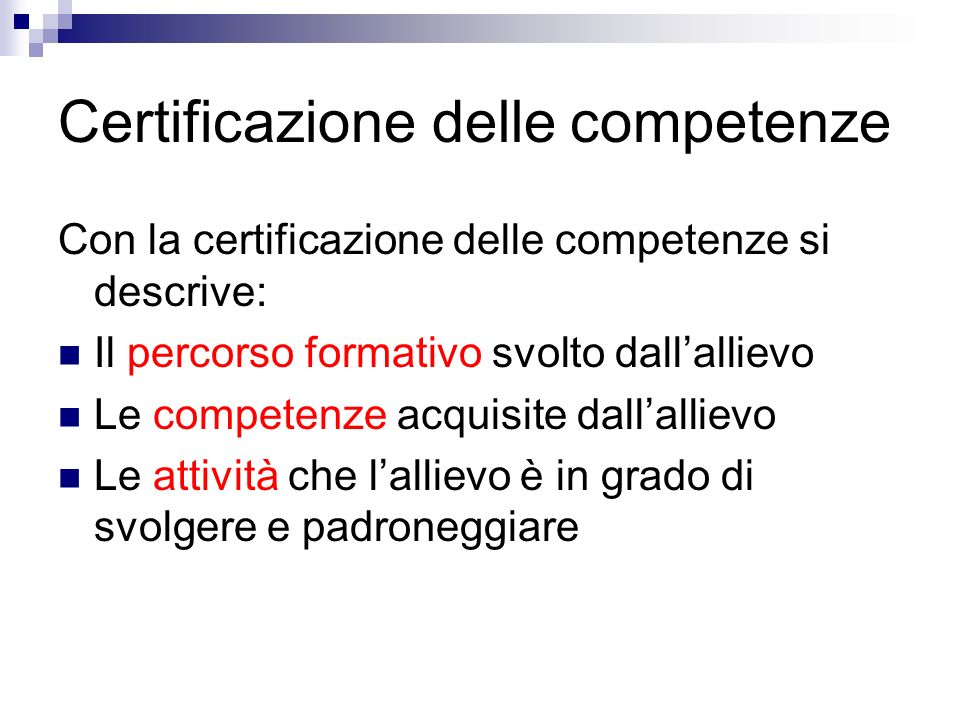 Certificazione delle competenze Con la certificazione delle competenze si descrive: Il percorso formativo svolto dallallievo Le competenze acquisite dallallievo Le attività che lallievo è in grado di svolgere e padroneggiare