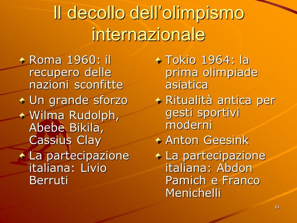 13 Il decollo dellolimpismo internazionale Roma 1960: il recupero delle nazioni sconfitte Un grande sforzo Wilma Rudolph, Abebe Bikila, Cassius Clay L