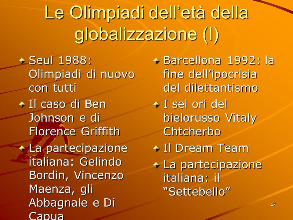 17 Le Olimpiadi delletà della globalizzazione (I) Seul 1988: Olimpiadi di nuovo con tutti Il caso di Ben Johnson e di Florence Griffith La partecipazi