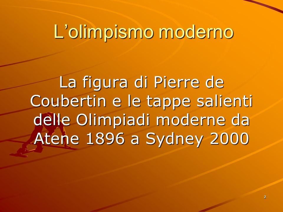 2 Lolimpismo moderno La figura di Pierre de Coubertin e le tappe salienti delle Olimpiadi moderne da Atene 1896 a Sydney 2000