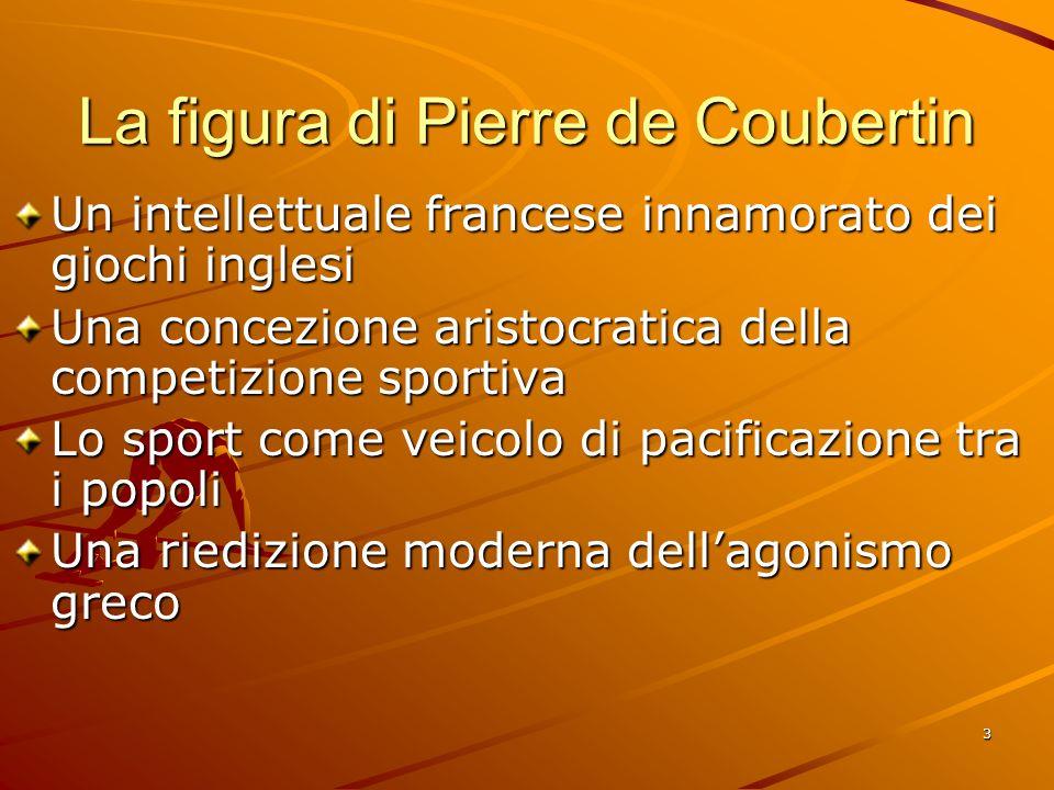 3 La figura di Pierre de Coubertin Un intellettuale francese innamorato dei giochi inglesi Una concezione aristocratica della competizione sportiva Lo
