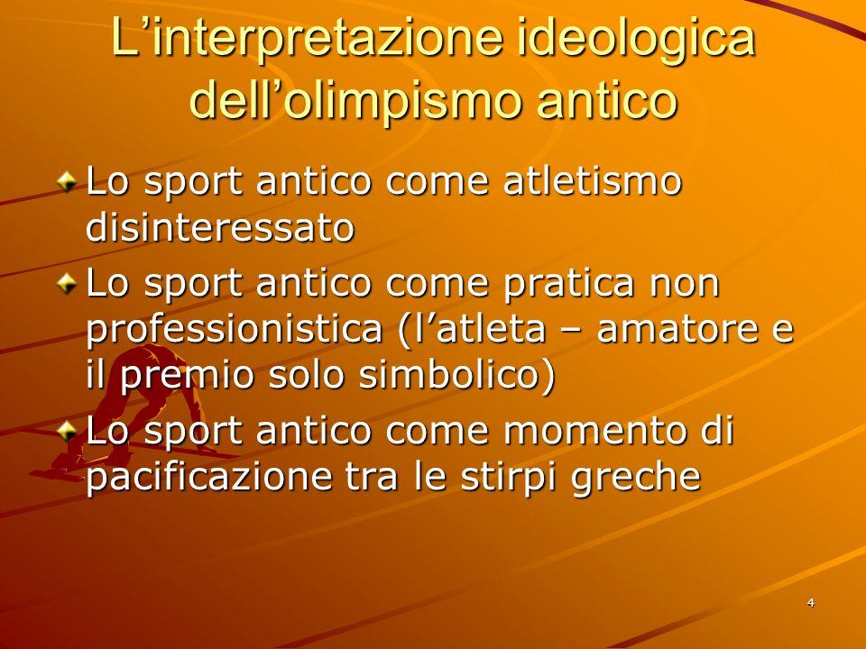 4 Linterpretazione ideologica dellolimpismo antico Lo sport antico come atletismo disinteressato Lo sport antico come pratica non professionistica (la