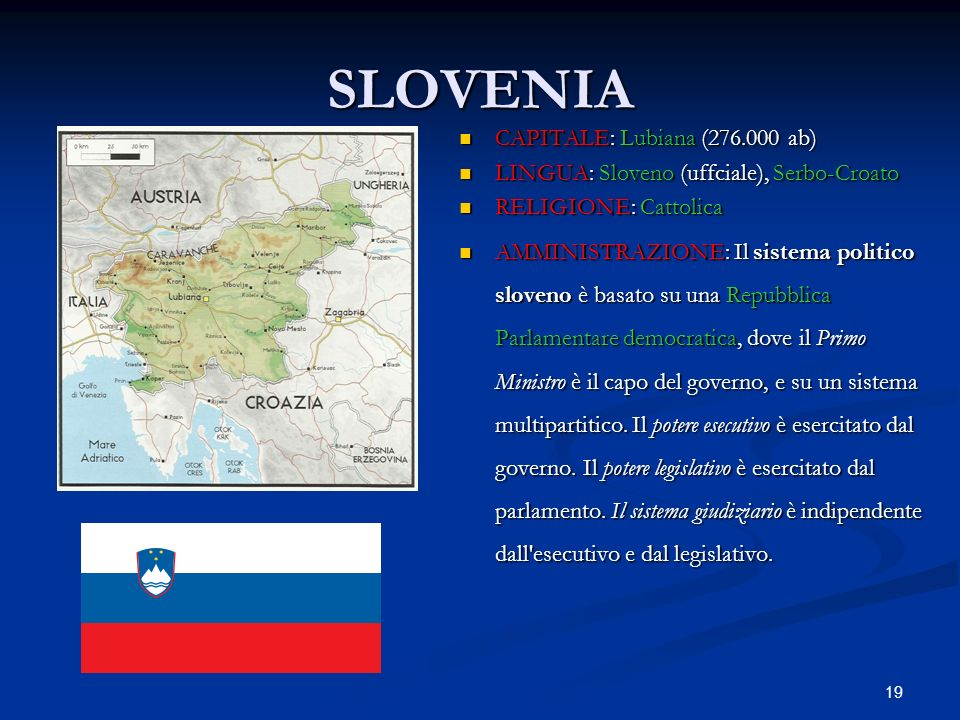 19 SLOVENIA CAPITALE: Lubiana (276.000 ab) LINGUA: Sloveno (uffciale), Serbo-Croato RELIGIONE: Cattolica AMMINISTRAZIONE: Il sistema politico sloveno