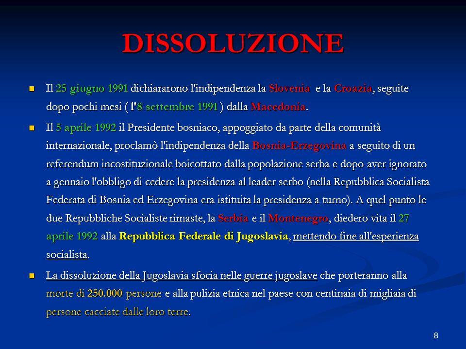 8 DISSOLUZIONE Il 25 giugno 1991 dichiararono l'indipendenza la Slovenia e la Croazia, seguite dopo pochi mesi ( l'8 settembre 1991 ) dalla Macedonia.