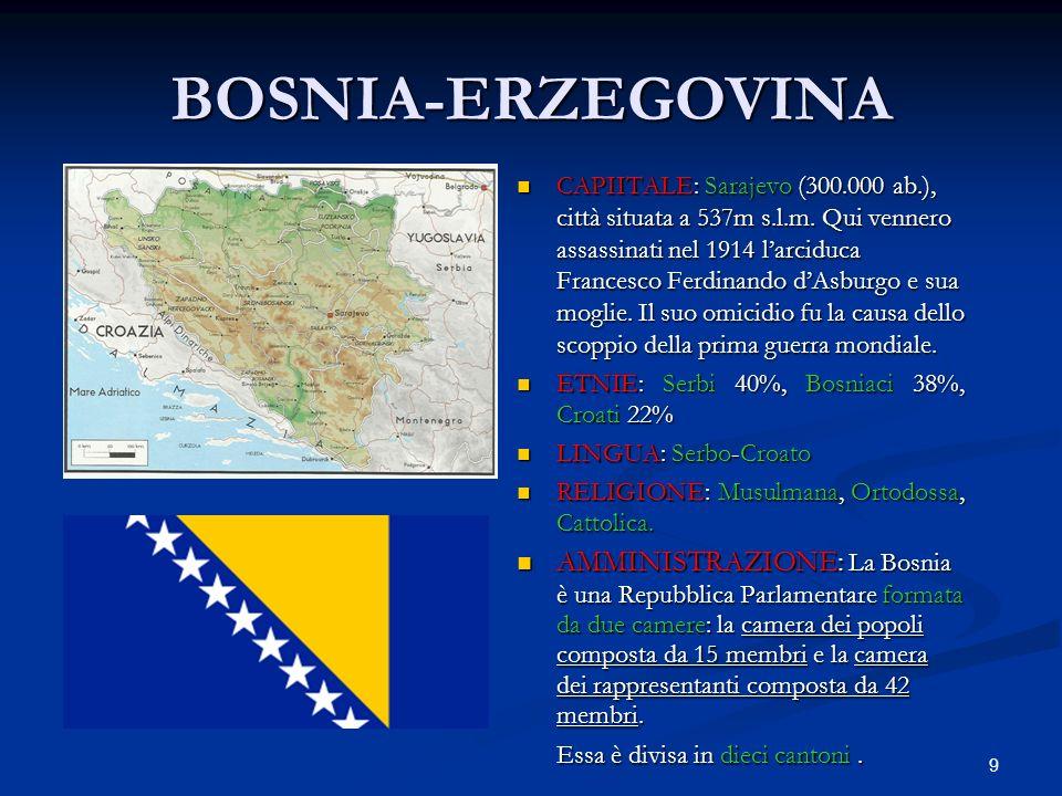9 BOSNIA-ERZEGOVINA CAPIITALE: Sarajevo (300.000 ab.), città situata a 537m s.l.m. Qui vennero assassinati nel 1914 larciduca Francesco Ferdinando dAs