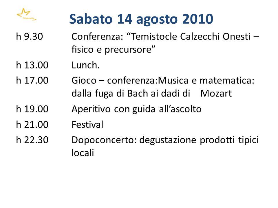 Sabato 14 agosto 2010 h 9.30 Conferenza: Temistocle Calzecchi Onesti – fisico e precursore h 13.00 Lunch. h 17.00 Gioco – conferenza:Musica e matemati