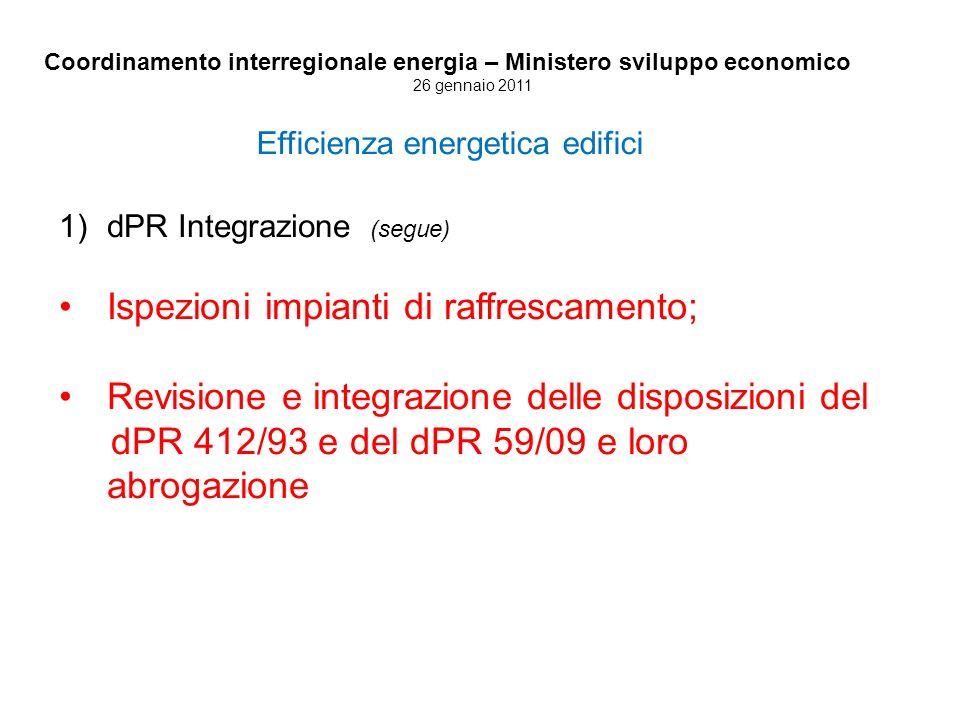 Coordinamento interregionale energia – Ministero sviluppo economico 26 gennaio 2011 Efficienza energetica edifici 1)dPR Integrazione (segue) Ispezioni impianti di raffrescamento; Revisione e integrazione delle disposizioni del dPR 412/93 e del dPR 59/09 e loro abrogazione