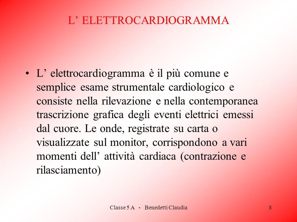 Classe 5 A - Benedetti Claudia8 L ELETTROCARDIOGRAMMA L elettrocardiogramma è il più comune e semplice esame strumentale cardiologico e consiste nella rilevazione e nella contemporanea trascrizione grafica degli eventi elettrici emessi dal cuore.