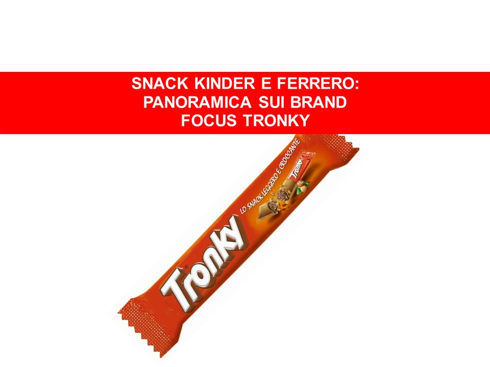SNACK KINDER E FERRERO SNACK KINDER E FERRERO: PANORAMICA SUI BRAND FOCUS TRONKY
