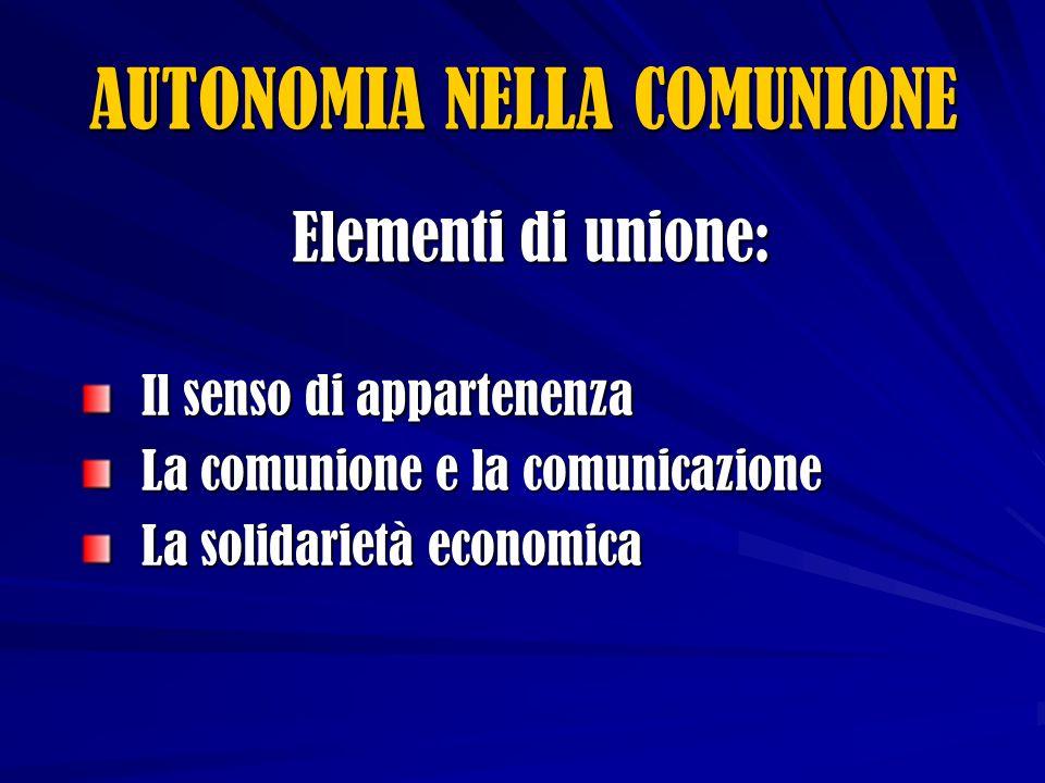 Elementi di unione: Il senso di appartenenza La comunione e la comunicazione La solidarietà economica AUTONOMIA NELLA COMUNIONE