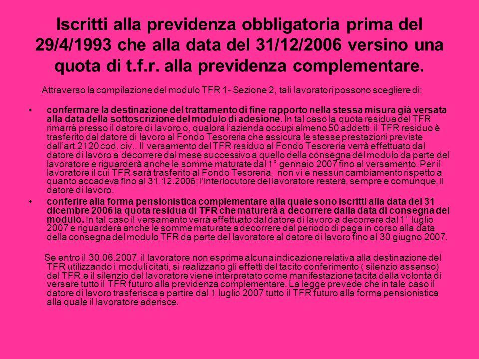 Iscritti alla previdenza obbligatoria prima del 29/4/1993 che alla data del 31/12/2006 versino una quota di t.f.r. alla previdenza complementare. Attr