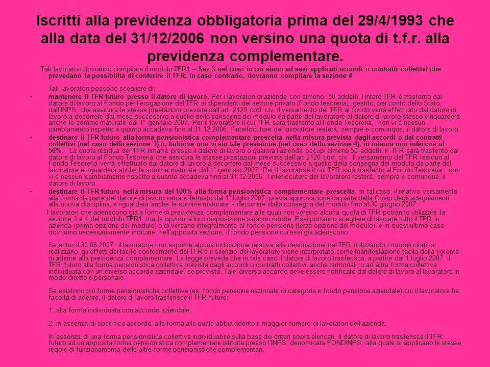 Iscritti alla previdenza obbligatoria prima del 29/4/1993 che alla data del 31/12/2006 non versino una quota di t.f.r. alla previdenza complementare.