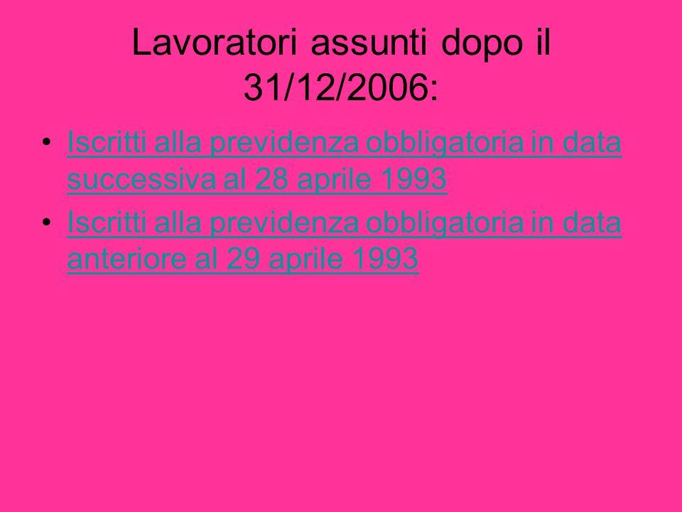 Lavoratori assunti dopo il 31/12/2006: Iscritti alla previdenza obbligatoria in data successiva al 28 aprile 1993Iscritti alla previdenza obbligatoria