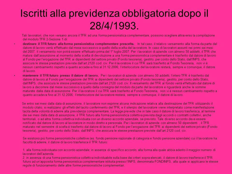 Iscritti alla previdenza obbligatoria dopo il 28/4/1993. Tali lavoratori, che non versano ancora il TFR ad una forma pensionistica complementare, poss