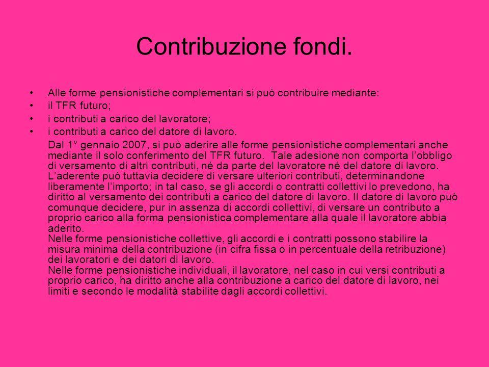 Contribuzione fondi. Alle forme pensionistiche complementari si può contribuire mediante: il TFR futuro; i contributi a carico del lavoratore; i contr