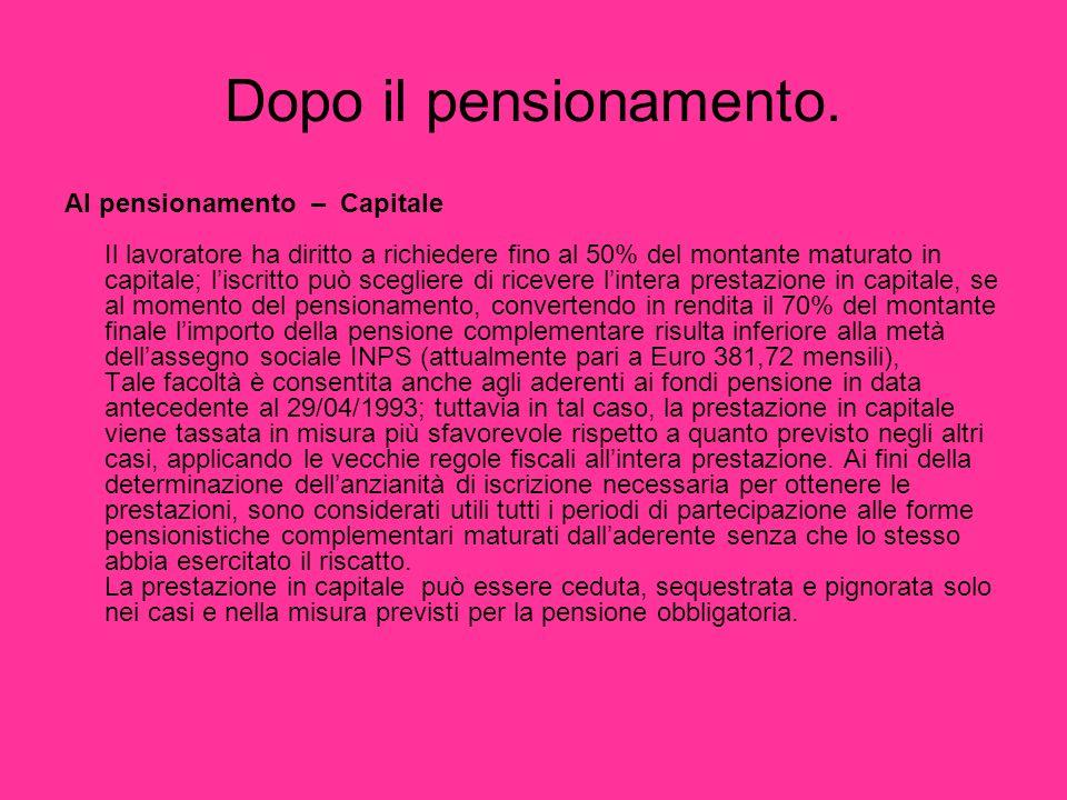 Dopo il pensionamento. Al pensionamento – Capitale Il lavoratore ha diritto a richiedere fino al 50% del montante maturato in capitale; liscritto può