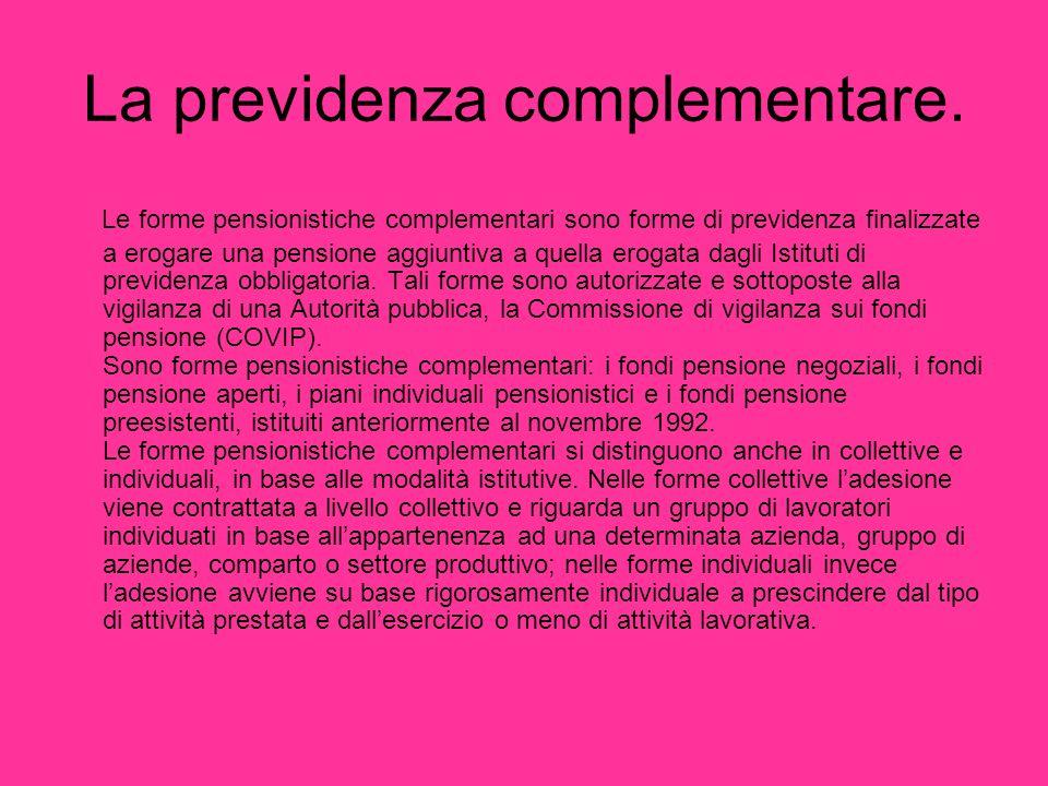 La previdenza complementare. Le forme pensionistiche complementari sono forme di previdenza finalizzate a erogare una pensione aggiuntiva a quella ero