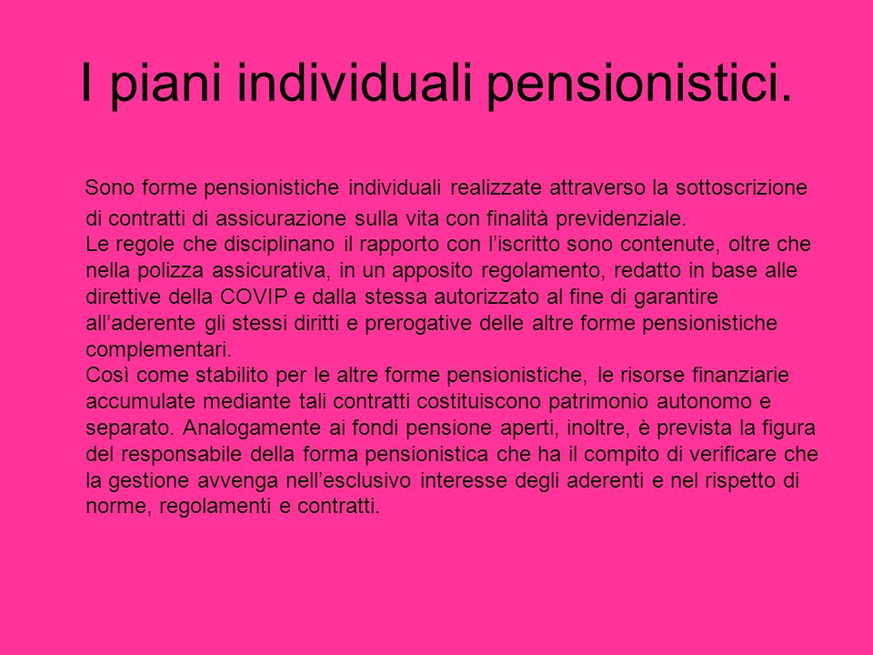 I piani individuali pensionistici. Sono forme pensionistiche individuali realizzate attraverso la sottoscrizione di contratti di assicurazione sulla v