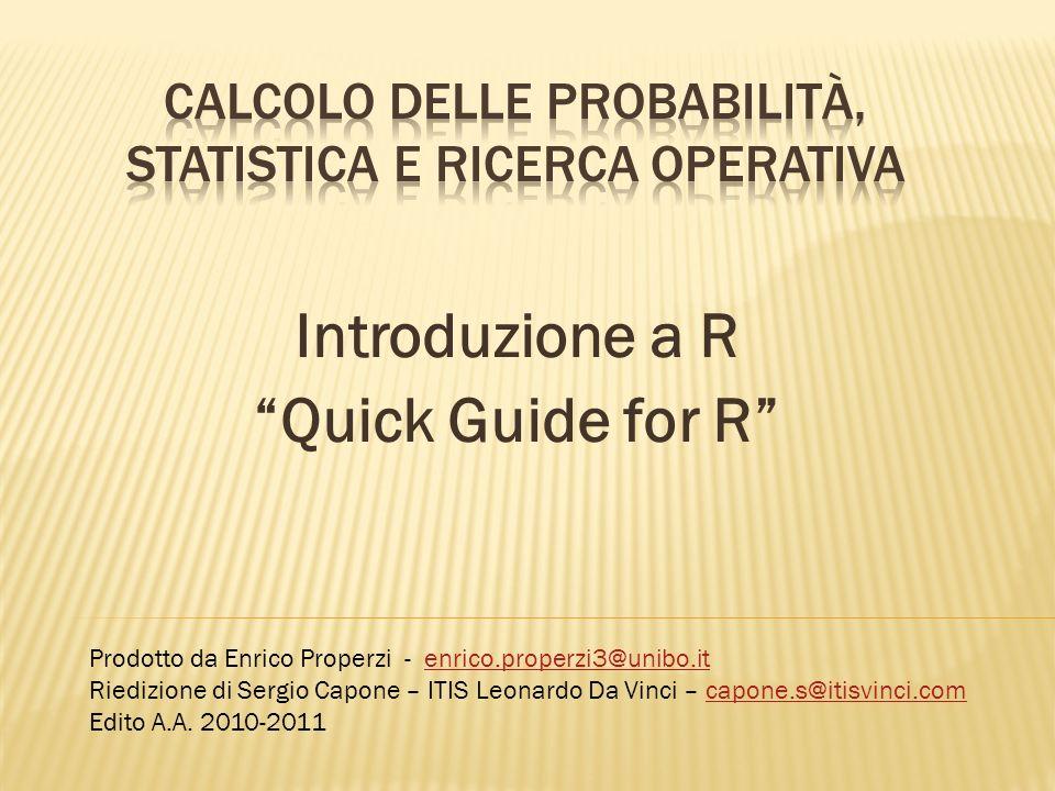 Introduzione a R Quick Guide for R Prodotto da Enrico Properzi - enrico.properzi3@unibo.itenrico.properzi3@unibo.it Riedizione di Sergio Capone – ITIS
