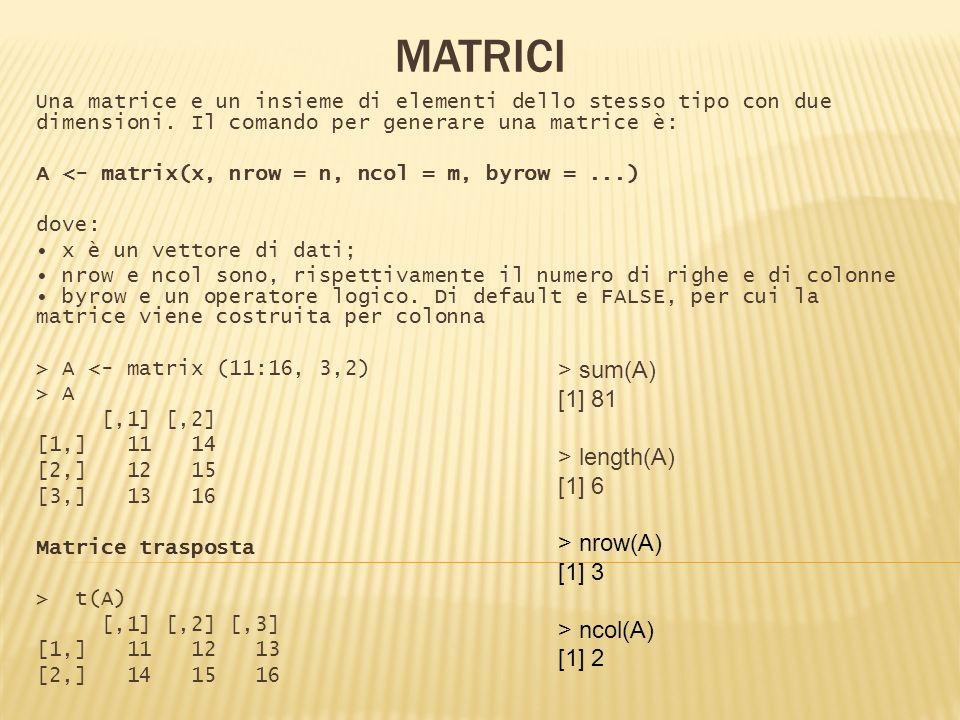 Una matrice e un insieme di elementi dello stesso tipo con due dimensioni. Il comando per generare una matrice è: A <- matrix(x, nrow = n, ncol = m, b