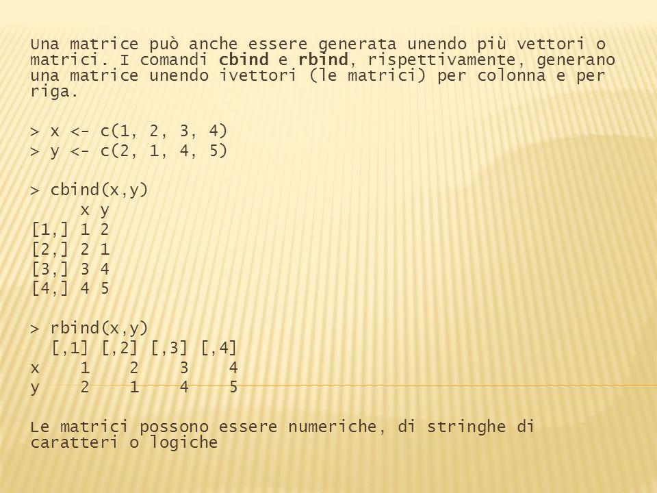 Una matrice può anche essere generata unendo più vettori o matrici. I comandi cbind e rbind, rispettivamente, generano una matrice unendo ivettori (le