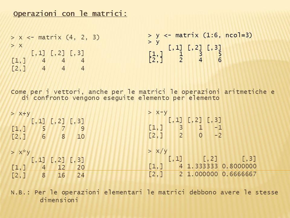 Operazioni con le matrici: > x <- matrix (4, 2, 3) > x [,1] [,2] [,3] [1,] 4 4 4 [2,] 4 4 4 Come per i vettori, anche per le matrici le operazioni ari