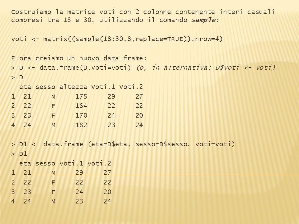 Costruiamo la matrice voti con 2 colonne contenente interi casuali compresi tra 18 e 30, utilizzando il comando sample: voti <- matrix((sample(18:30,8