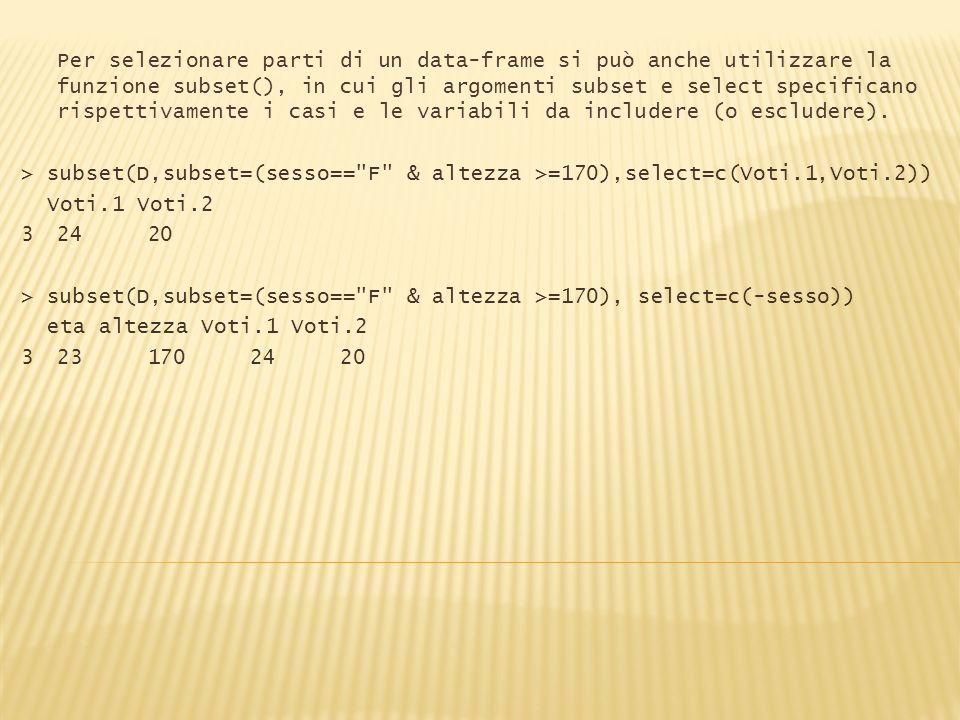 Per selezionare parti di un data-frame si può anche utilizzare la funzione subset(), in cui gli argomenti subset e select specificano rispettivamente