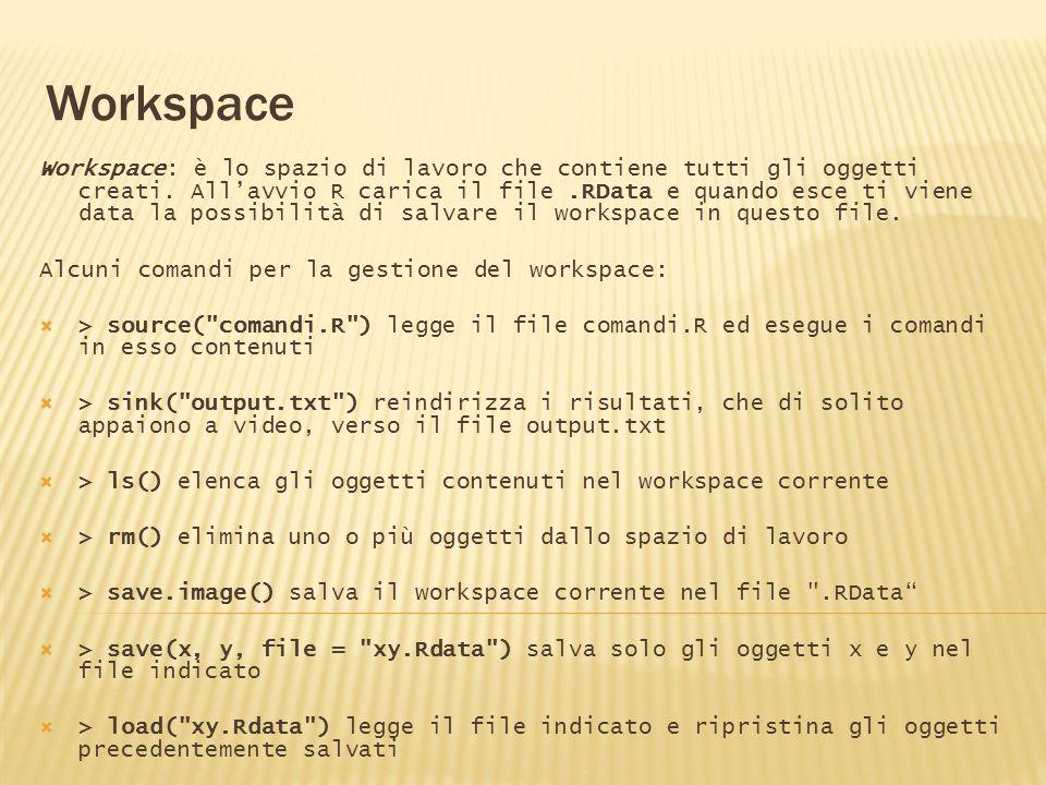 Workspace Workspace: è lo spazio di lavoro che contiene tutti gli oggetti creati. Allavvio R carica il file.RData e quando esce ti viene data la possi