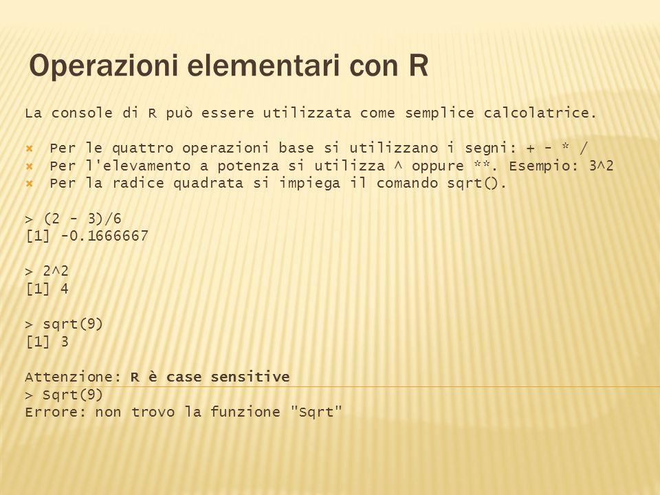 Operazioni elementari con R La console di R può essere utilizzata come semplice calcolatrice. Per le quattro operazioni base si utilizzano i segni: +