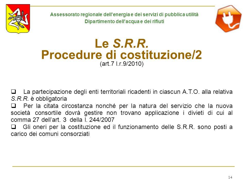 14 Le S.R.R. Procedure di costituzione/2 (art.7 l.r.9/2010) La partecipazione degli enti territoriali ricadenti in ciascun A.T.O. alla relativa S.R.R.